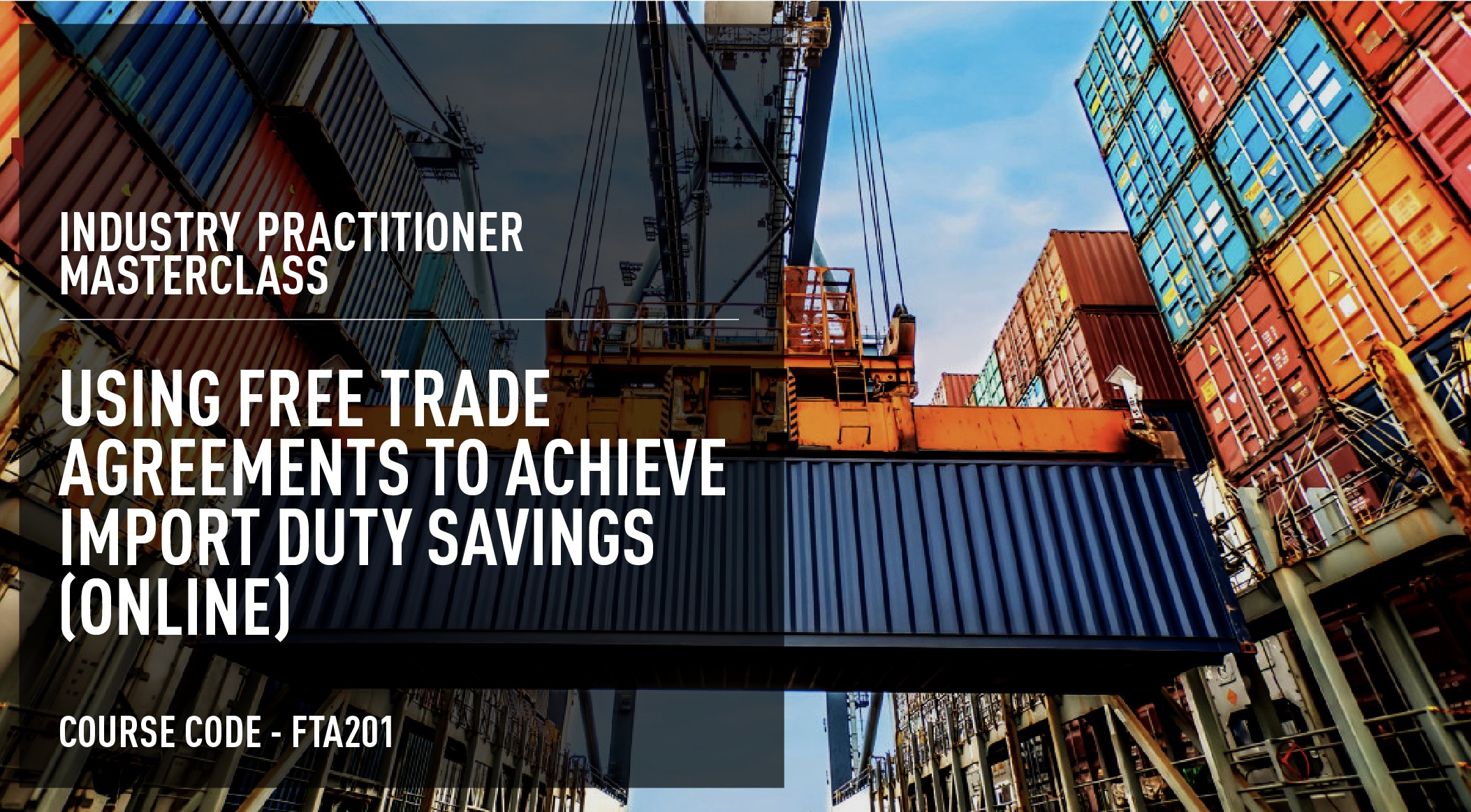 Industry Practitioner Masterclass: Using Free Trade Agreements To Achieve Duty Savings – Online (60 days access) Course Code: FTA201